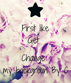 Poster: First like Get  To  Change  my backgroun By C