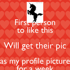 Poster: First person  to like this  Will get their pic as my profile picture  for a week