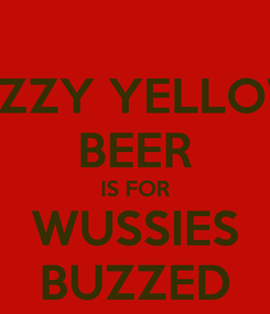 Poster: FIZZY YELLOW BEER IS FOR WUSSIES BUZZED