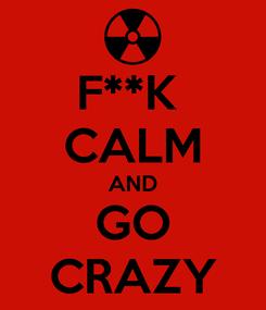 Poster: F**K  CALM AND GO CRAZY