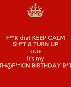 Poster: F**K that KEEP CALM SH*T & TURN UP cause It's my M#TH@F**KIN BIRTHDAY B*T*H!!