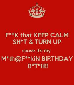 Poster: F**K that KEEP CALM SH*T & TURN UP cause it's my  M*th@F**kiN BIRTHDAY  B*T*H!!
