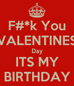 Poster: F#*k You VALENTINES Day ITS MY BIRTHDAY