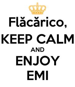 Poster: Flăcărico, KEEP CALM AND ENJOY EMI