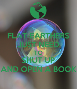 Poster: FLAT-EARTHERS JUST NEED TO SHUT UP AND OPEN A BOOK