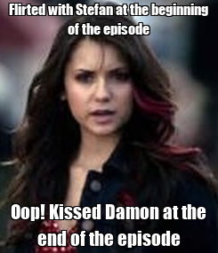 Poster: Flirted with Stefan at the beginning of the episode Oop! Kissed Damon at the end of the episode