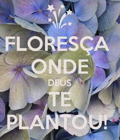 Poster: FLORESÇA  ONDE DEUS TE PLANTOU!