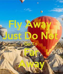 Poster: Fly Away  Just Do Not  Go To  Far Away