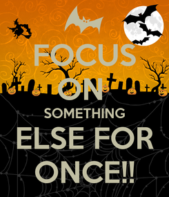 Poster: FOCUS ON  SOMETHING ELSE FOR ONCE!!
