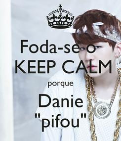 """Poster: Foda-se o   KEEP CALM porque Danie """"pifou"""""""