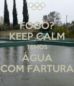Poster: FOGO? KEEP CALM TEMOS ÁGUA COM FARTURA