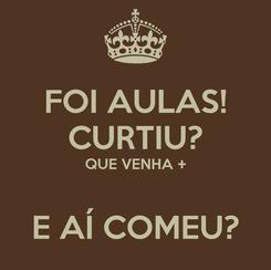 Poster: FOI AULAS! CURTIU? QUE VENHA +  E AÍ COMEU?