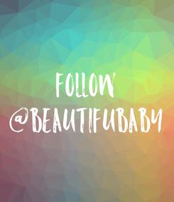 Poster: Follow @beautifubaby