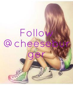 Poster: Follow @cheesebur ger