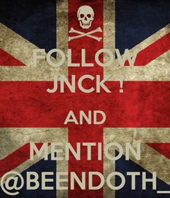 Poster: FOLLOW JNCK ! AND MENTION @BEENDOTH_