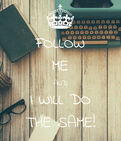 Poster: FOLLOW ME AND I WILL DO THE SAME!