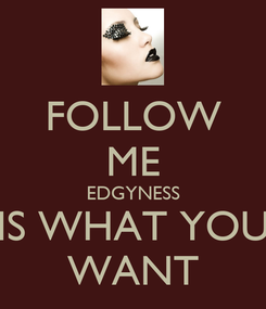 Poster: FOLLOW ME EDGYNESS IS WHAT YOU WANT