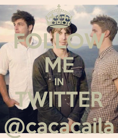 Poster: FOLLOW ME IN TWITTER @cacacaila