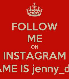 Poster: FOLLOW ME ON INSTAGRAM MY NAME IS jenny_da_silva