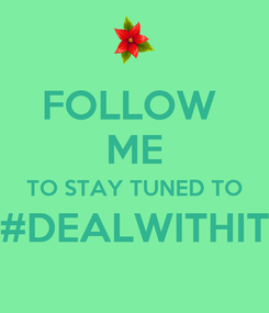 Poster: FOLLOW  ME TO STAY TUNED TO #DEALWITHIT