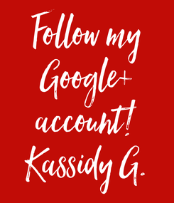 Poster: Follow my Google+ account! Kassidy G.