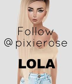 Poster: Follow @pixierose