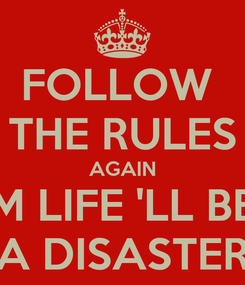Poster: FOLLOW  THE RULES AGAIN M LIFE 'LL BE A DISASTER