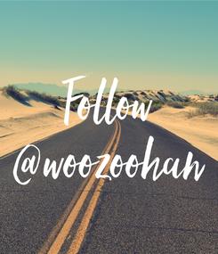 Poster: Follow @woozoohan
