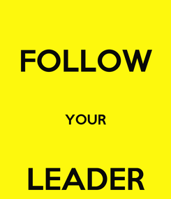 Poster: FOLLOW  YOUR   LEADER