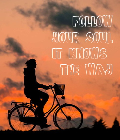 Poster: FOLLOW YOUR SOUL IT KNOWS  THE WAY