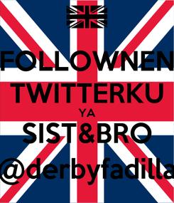 Poster: FOLLOWNEN TWITTERKU YA SIST&BRO @derbyfadilla