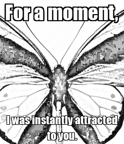 Poster: For a moment, I was instantly attracted to you.