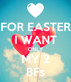 Poster: FOR EASTER I WANT ONLY MY 2 BFs