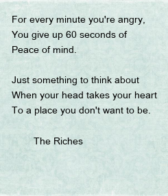 Poster: For every minute you're angry, You give up 60 seconds of  Peace of mind.  Just something to think about When your head takes your heart To a place you don't want to be.
