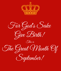 Poster: For God's Sake  Give Birth! This is  The Great Month Of September!
