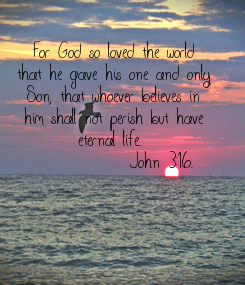 Poster:  For God so loved the world that he gave his one and only Son, that whoever believes in him shall not perish but have eternal life.