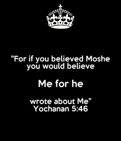"""Poster: """"For if you believed Moshe you would believe Me for he wrote about Me"""" Yochanan 5:46"""