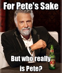 Poster: For Pete's Sake But who really is Pete?