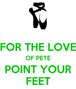 Poster:  FOR THE LOVE OF PETE POINT YOUR FEET