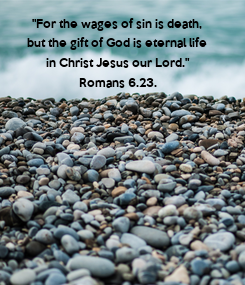 """Poster: """"For the wages of sin is death,  but the gift of God is eternal life  in Christ Jesus our Lord."""" Romans 6.23."""
