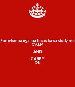 Poster: For what pa nga ma focus ka sa study mo CALM AND CARRY ON