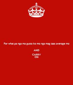 Poster: For what pa nga ma gusto ko mo nga mag taas average mo  AND CARRY ON