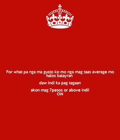 Poster: For what pa nga ma gusto ko mo nga mag taas average mo halos balayran  daw indi ka pag tagaan akon mag 7pesos or above indi! ON