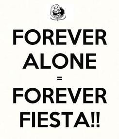Poster: FOREVER ALONE = FOREVER FIESTA!!