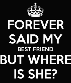 Poster: FOREVER SAID MY BEST FRIEND BUT WHERE IS SHE?