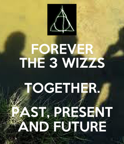 Poster: FOREVER THE 3 WIZZS TOGETHER. PAST, PRESENT AND FUTURE
