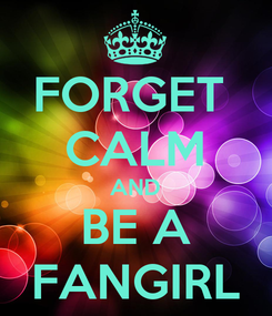 Poster: FORGET  CALM AND BE A FANGIRL