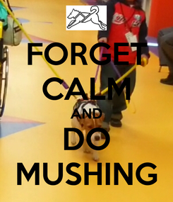 Poster: FORGET CALM AND DO MUSHING