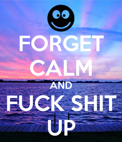 Poster: FORGET CALM AND FUCK SHIT UP