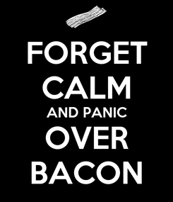 Poster: FORGET CALM AND PANIC OVER BACON